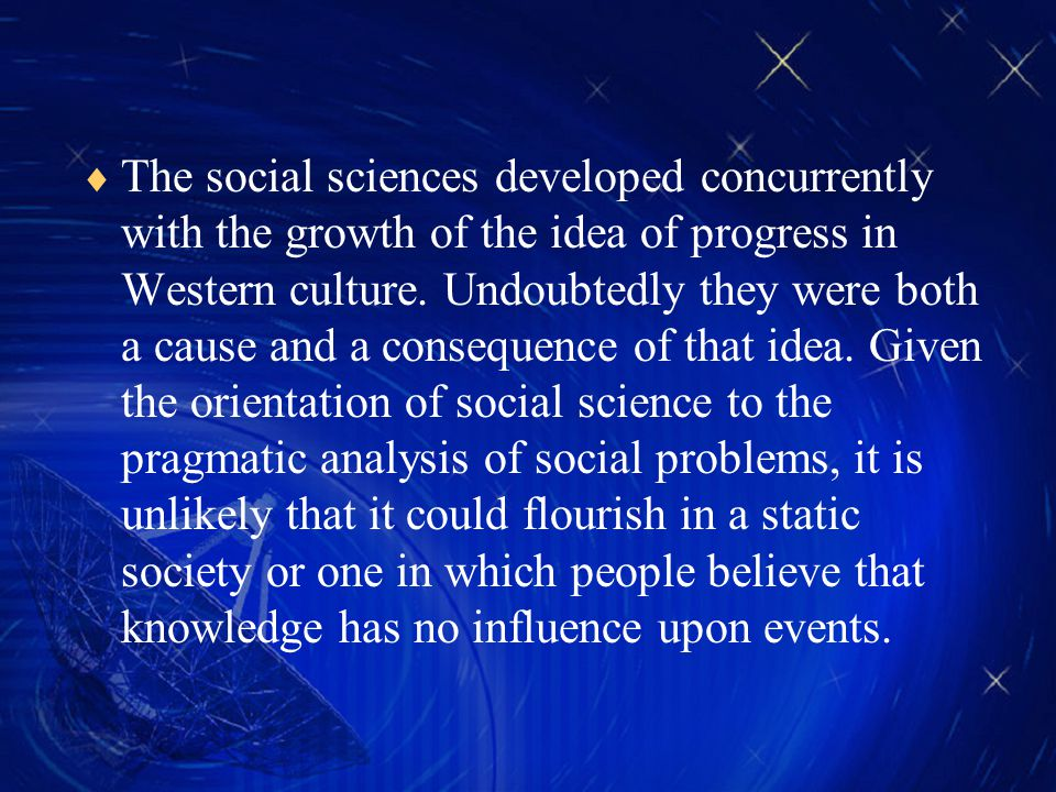  The social sciences developed concurrently with the growth of the idea of progress in Western culture.