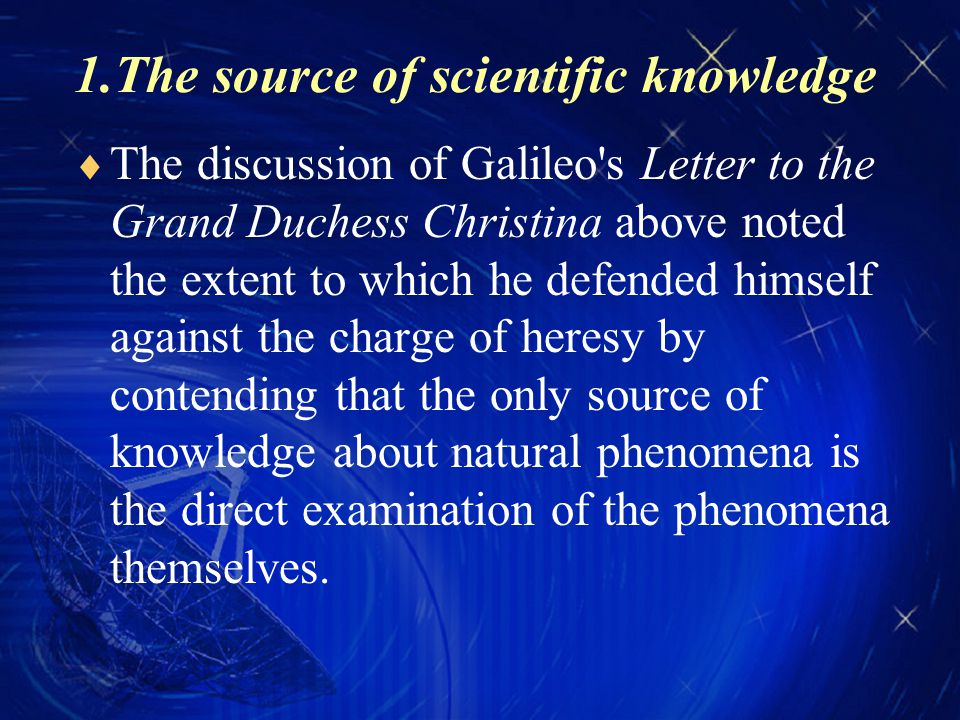 1.The source of scientific knowledge  The discussion of Galileo s Letter to the Grand Duchess Christina above noted the extent to which he defended himself against the charge of heresy by contending that the only source of knowledge about natural phenomena is the direct examination of the phenomena themselves.