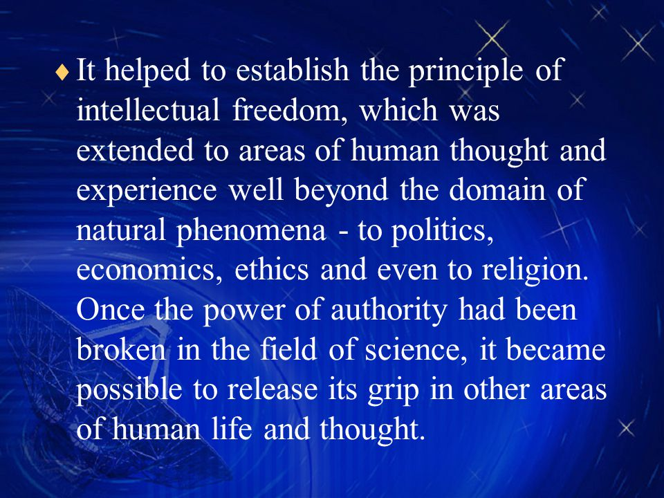 It helped to establish the principle of intellectual freedom, which was extended to areas of human thought and experience well beyond the domain of natural phenomena - to politics, economics, ethics and even to religion.
