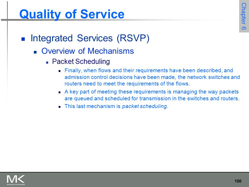 100 Chapter 6 Quality of Service Integrated Services (RSVP) Overview of Mechanisms Packet Scheduling Finally, when flows and their requirements have been described, and admission control decisions have been made, the network switches and routers need to meet the requirements of the flows.