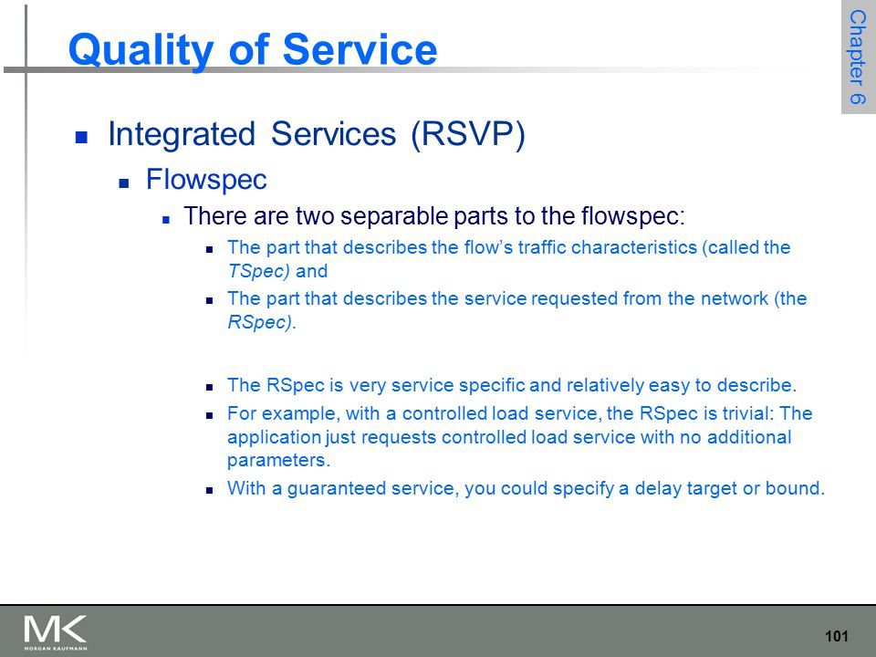 102 Chapter 6 Quality of Service Integrated Services (RSVP) Flowspec Tspec We need to give the network enough information about the bandwidth used by the flow to allow intelligent admission control decisions to be made For most applications, the bandwidth is not a single number It varies constantly A video application will generate more bits per second when the scene is changing rapidly than when it is still Just knowing the long term average bandwidth is not enough
