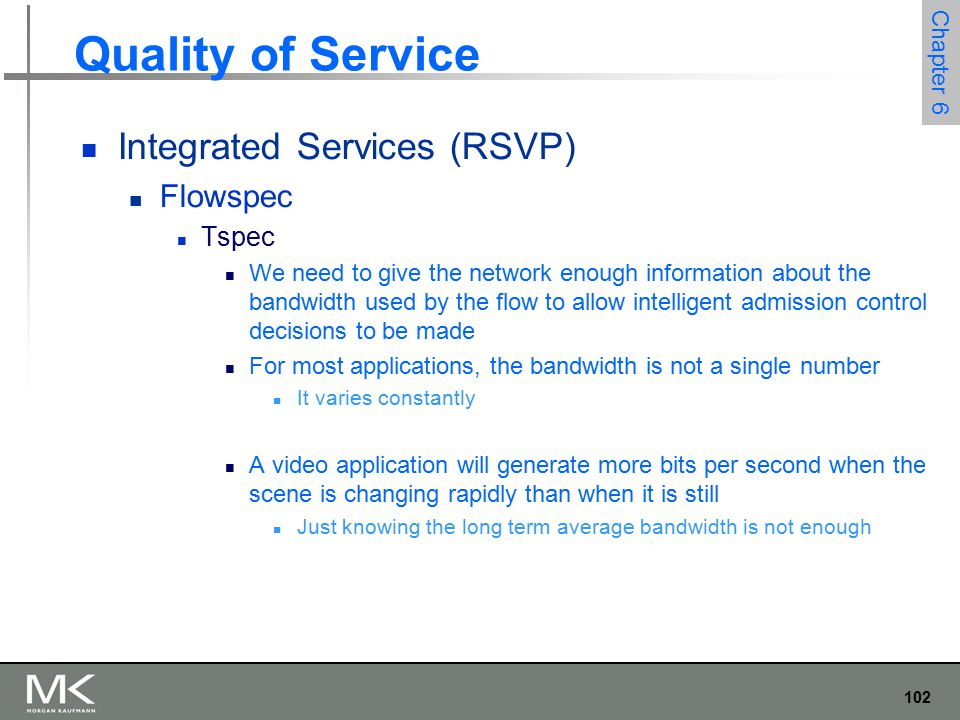 103 Chapter 6 Quality of Service Integrated Services (RSVP) Flowspec Suppose 10 flows arrive at a switch on separate ports and they all leave on the same 10 Mbps link If each flow is expected to send no more than 1 Mbps No problem If these are variable bit applications such as compressed video They will occasionally send more than the average rate If enough sources send more than average rates, then the total rate at which data arrives at the switch will be more than 10 Mbps This excess data will be queued The longer the condition persists, the longer the queue will get
