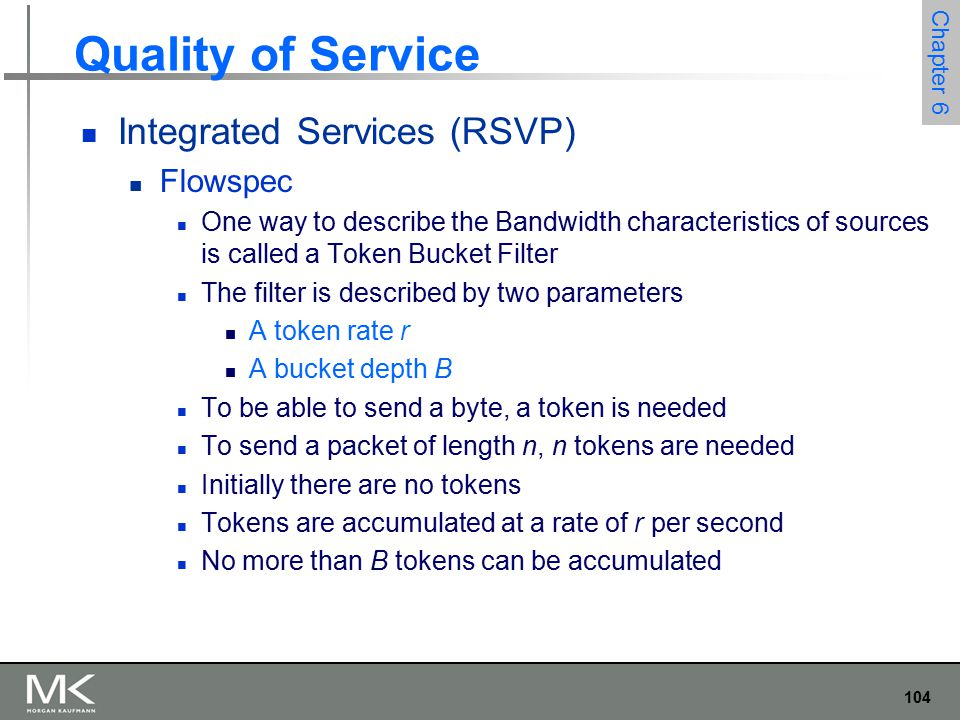 104 Chapter 6 Quality of Service Integrated Services (RSVP) Flowspec One way to describe the Bandwidth characteristics of sources is called a Token Bucket Filter The filter is described by two parameters A token rate r A bucket depth B To be able to send a byte, a token is needed To send a packet of length n, n tokens are needed Initially there are no tokens Tokens are accumulated at a rate of r per second No more than B tokens can be accumulated