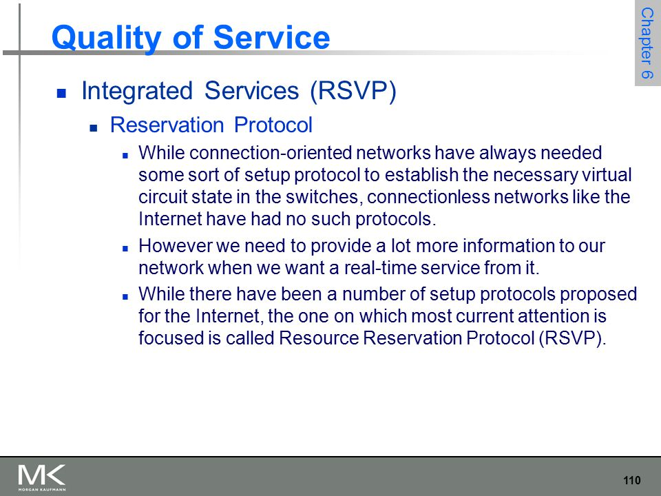 111 Chapter 6 Quality of Service Integrated Services (RSVP) Reservation Protocol One of the key assumptions underlying RSVP is that it should not detract from the robustness that we find in today's connectionless networks.