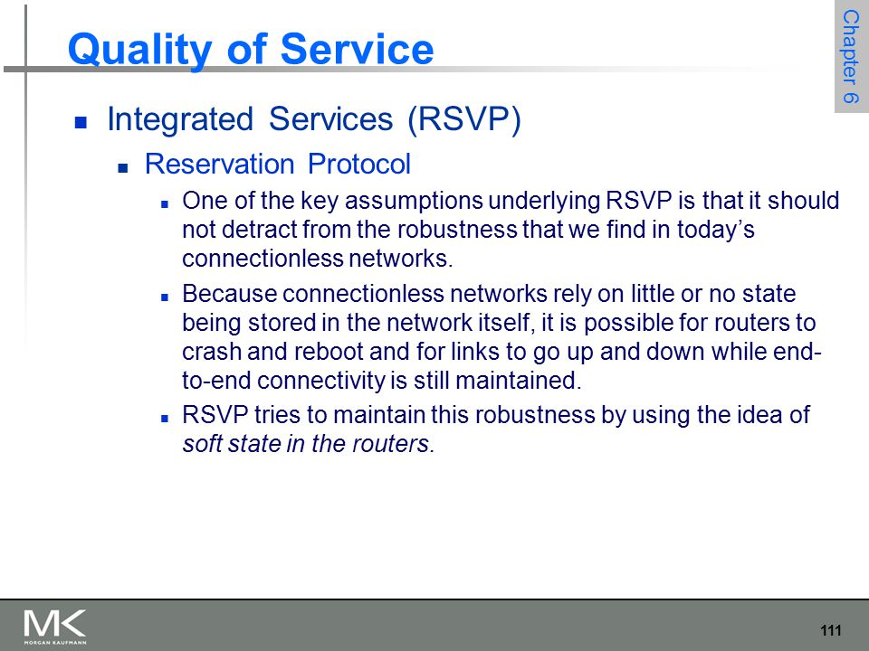 112 Chapter 6 Quality of Service Integrated Services (RSVP) Reservation Protocol Another important characteristic of RSVP is that it aims to support multicast flows just as effectively as unicast flows Initially, consider the case of one sender and one receiver trying to get a reservation for traffic flowing between them.