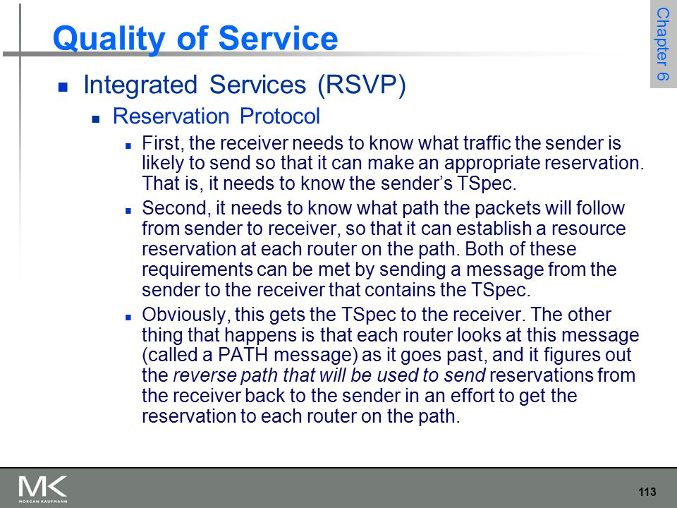 113 Chapter 6 Quality of Service Integrated Services (RSVP) Reservation Protocol First, the receiver needs to know what traffic the sender is likely to send so that it can make an appropriate reservation.