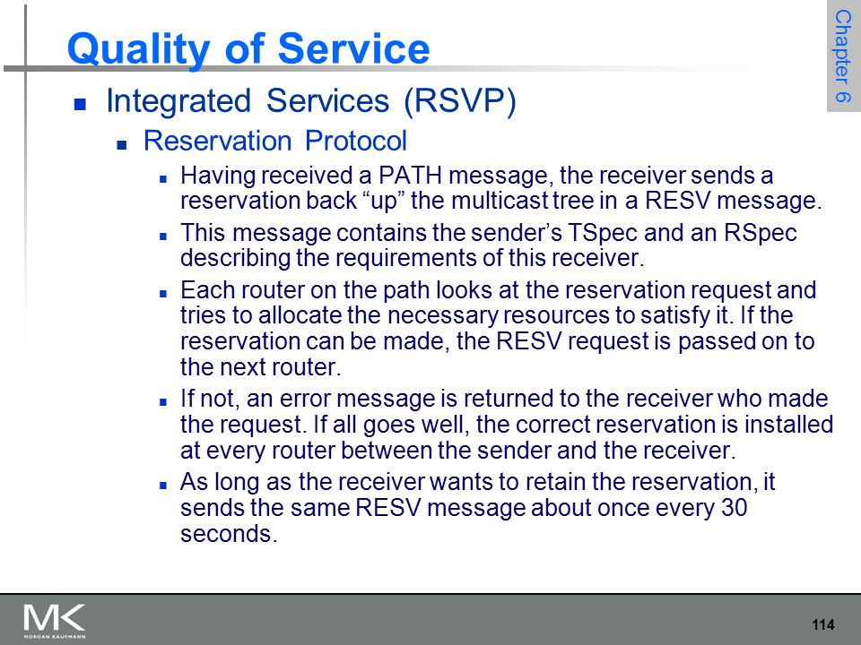 114 Chapter 6 Quality of Service Integrated Services (RSVP) Reservation Protocol Having received a PATH message, the receiver sends a reservation back up the multicast tree in a RESV message.