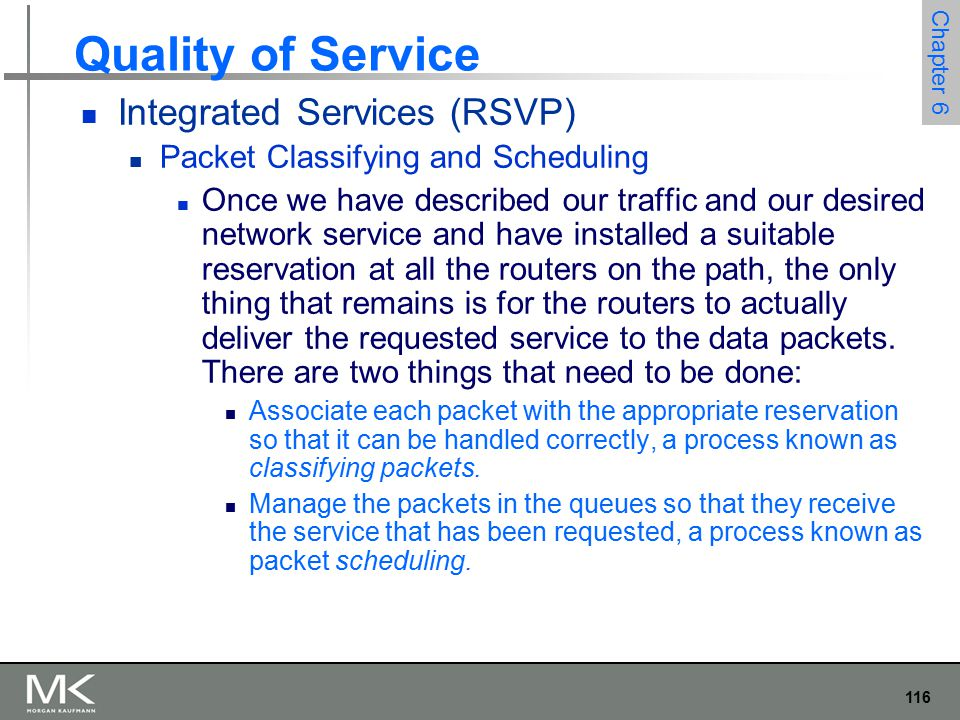 116 Chapter 6 Quality of Service Integrated Services (RSVP) Packet Classifying and Scheduling Once we have described our traffic and our desired network service and have installed a suitable reservation at all the routers on the path, the only thing that remains is for the routers to actually deliver the requested service to the data packets.