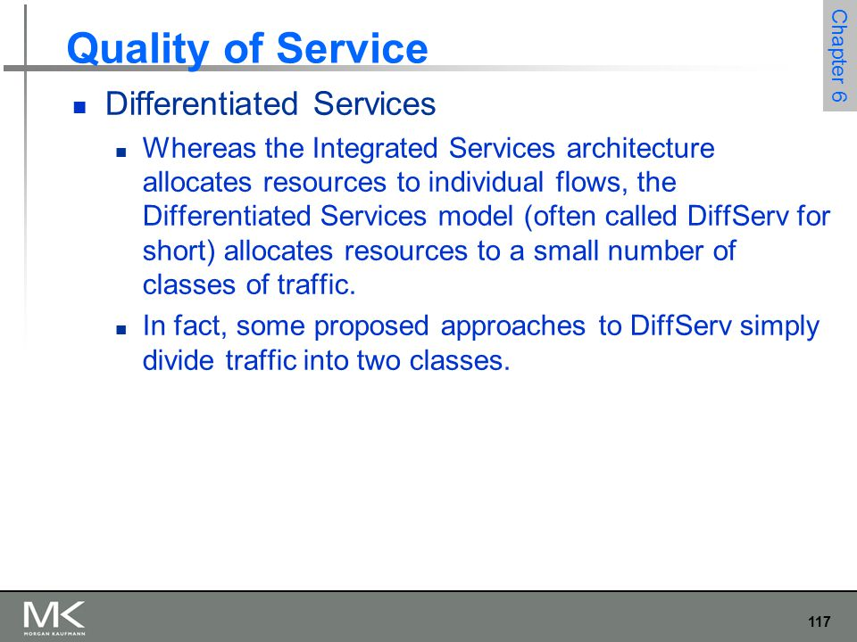 117 Chapter 6 Quality of Service Differentiated Services Whereas the Integrated Services architecture allocates resources to individual flows, the Differentiated Services model (often called DiffServ for short) allocates resources to a small number of classes of traffic.
