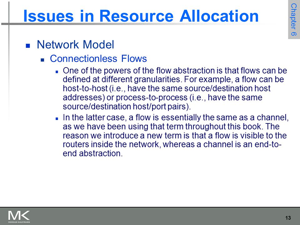 13 Chapter 6 Issues in Resource Allocation Network Model Connectionless Flows One of the powers of the flow abstraction is that flows can be defined at different granularities.