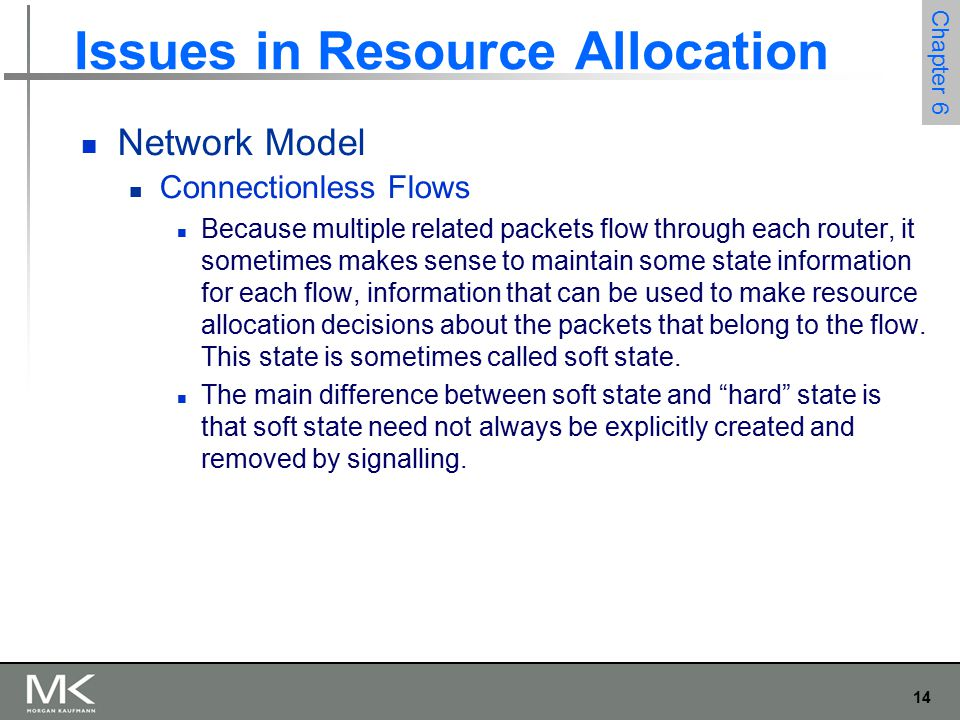 14 Chapter 6 Issues in Resource Allocation Network Model Connectionless Flows Because multiple related packets flow through each router, it sometimes makes sense to maintain some state information for each flow, information that can be used to make resource allocation decisions about the packets that belong to the flow.