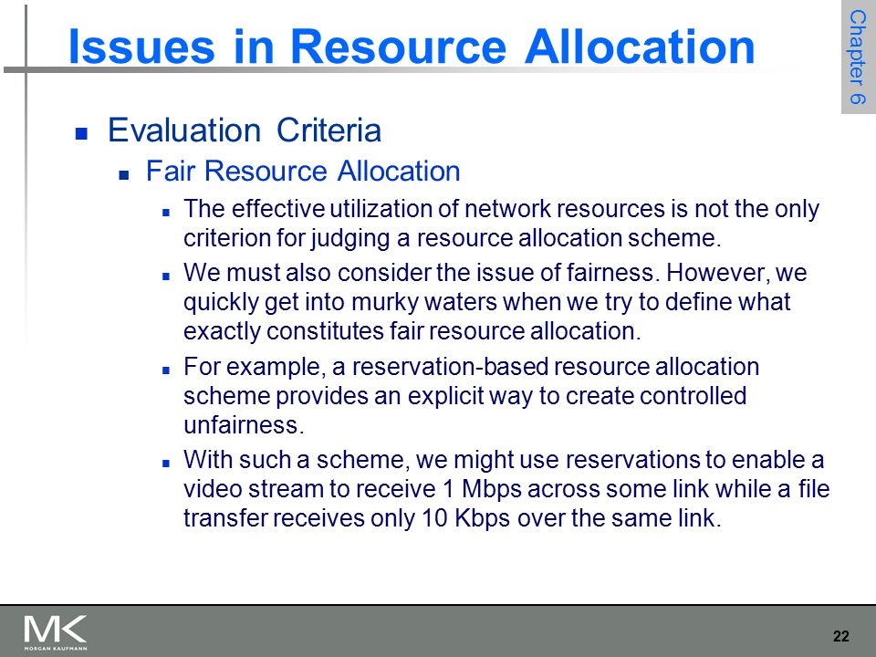 22 Chapter 6 Issues in Resource Allocation Evaluation Criteria Fair Resource Allocation The effective utilization of network resources is not the only criterion for judging a resource allocation scheme.