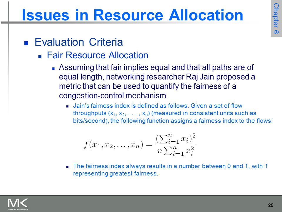 25 Chapter 6 Issues in Resource Allocation Evaluation Criteria Fair Resource Allocation Assuming that fair implies equal and that all paths are of equal length, networking researcher Raj Jain proposed a metric that can be used to quantify the fairness of a congestion-control mechanism.