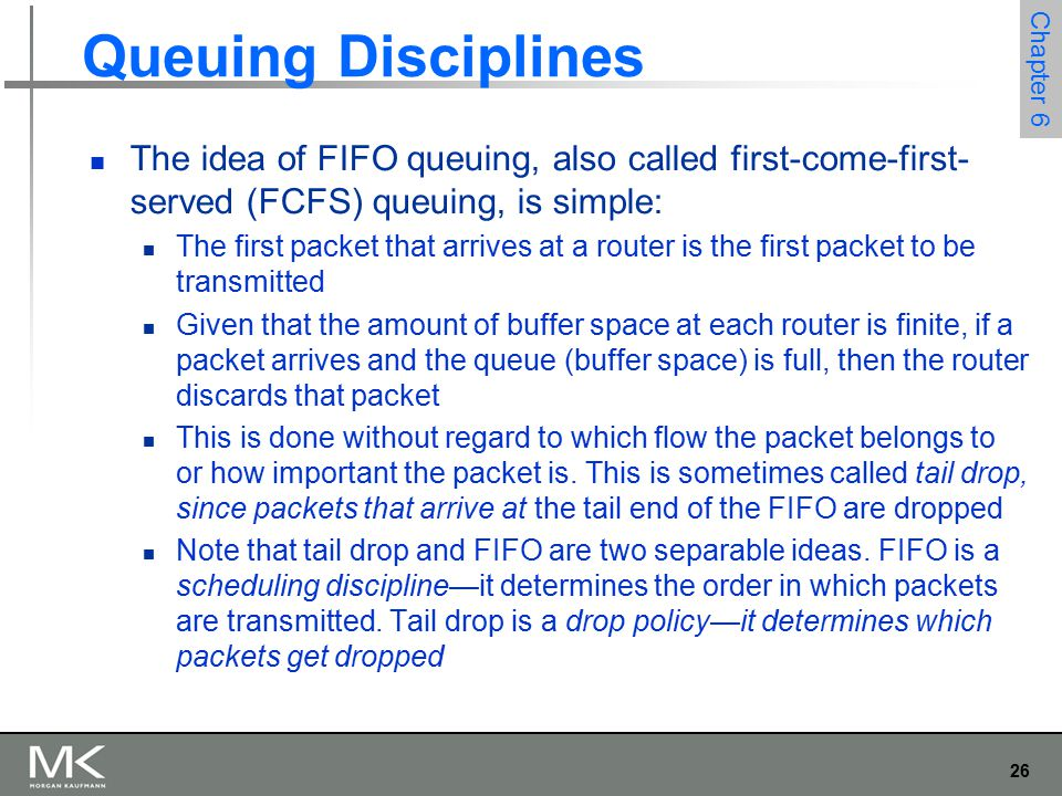 26 Chapter 6 Queuing Disciplines The idea of FIFO queuing, also called first-come-first- served (FCFS) queuing, is simple: The first packet that arrives at a router is the first packet to be transmitted Given that the amount of buffer space at each router is finite, if a packet arrives and the queue (buffer space) is full, then the router discards that packet This is done without regard to which flow the packet belongs to or how important the packet is.