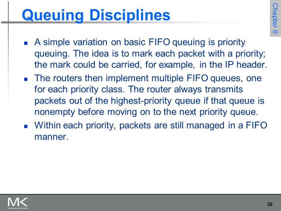 29 Chapter 6 Queuing Disciplines Fair Queuing The main problem with FIFO queuing is that it does not discriminate between different traffic sources, or it does not separate packets according to the flow to which they belong.