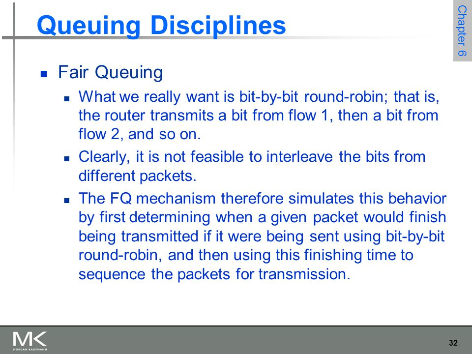 32 Chapter 6 Queuing Disciplines Fair Queuing What we really want is bit-by-bit round-robin; that is, the router transmits a bit from flow 1, then a bit from flow 2, and so on.