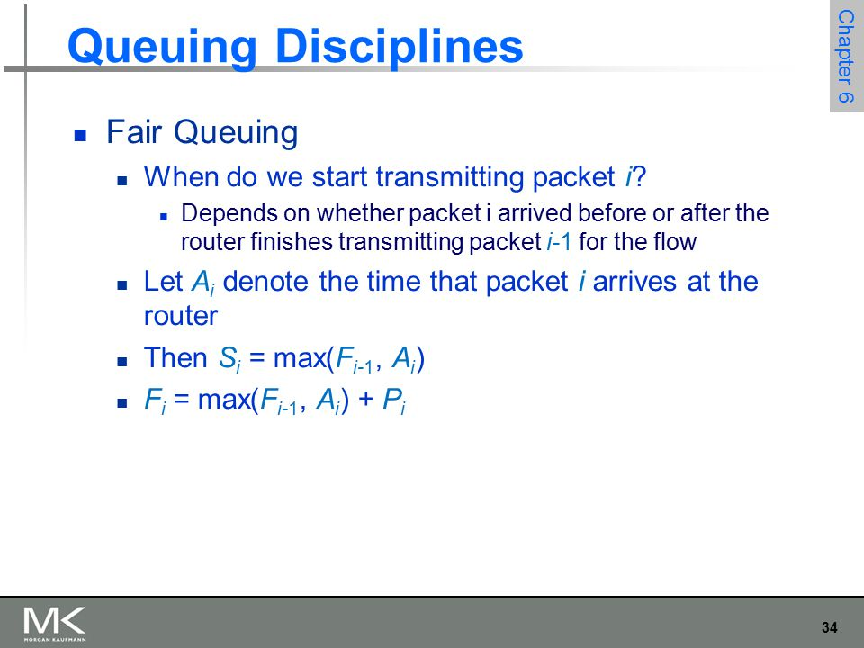 35 Chapter 6 Queuing Disciplines Fair Queuing Now for every flow, we calculate F i for each packet that arrives using our formula We then treat all the F i as timestamps Next packet to transmit is always the packet that has the lowest timestamp The packet that should finish transmission before all others