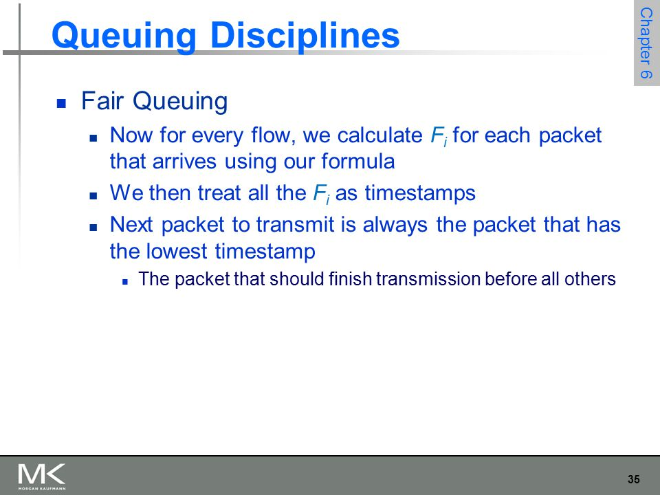 36 Chapter 6 Queuing Disciplines Fair Queuing Example of fair queuing in action: (a) packets with earlier finishing times are sent first; (b) sending of a packet already in progress is completed