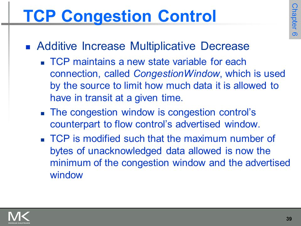 39 Chapter 6 TCP Congestion Control Additive Increase Multiplicative Decrease TCP maintains a new state variable for each connection, called CongestionWindow, which is used by the source to limit how much data it is allowed to have in transit at a given time.