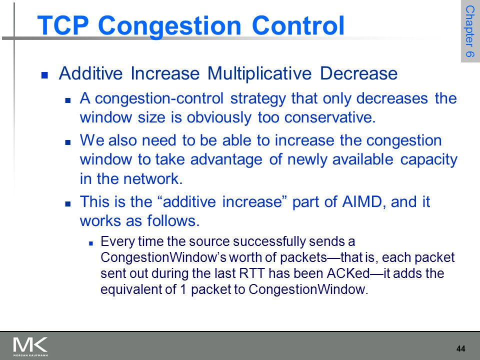 44 Chapter 6 TCP Congestion Control Additive Increase Multiplicative Decrease A congestion-control strategy that only decreases the window size is obviously too conservative.