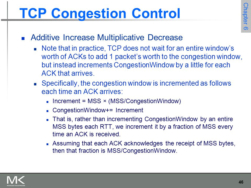 46 Chapter 6 TCP Congestion Control Additive Increase Multiplicative Decrease Note that in practice, TCP does not wait for an entire window's worth of ACKs to add 1 packet's worth to the congestion window, but instead increments CongestionWindow by a little for each ACK that arrives.