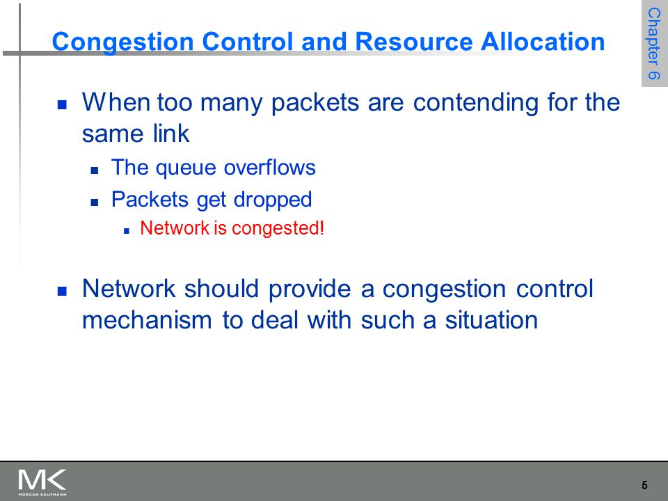 5 Chapter 6 Congestion Control and Resource Allocation When too many packets are contending for the same link The queue overflows Packets get dropped Network is congested.