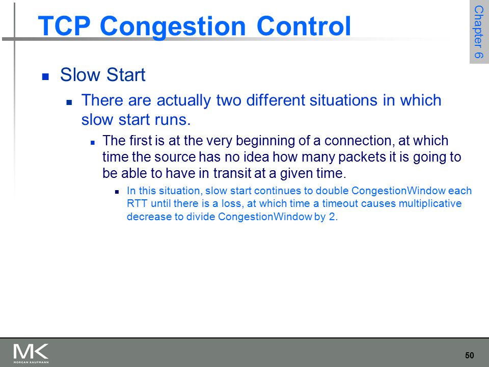 50 Chapter 6 TCP Congestion Control Slow Start There are actually two different situations in which slow start runs.