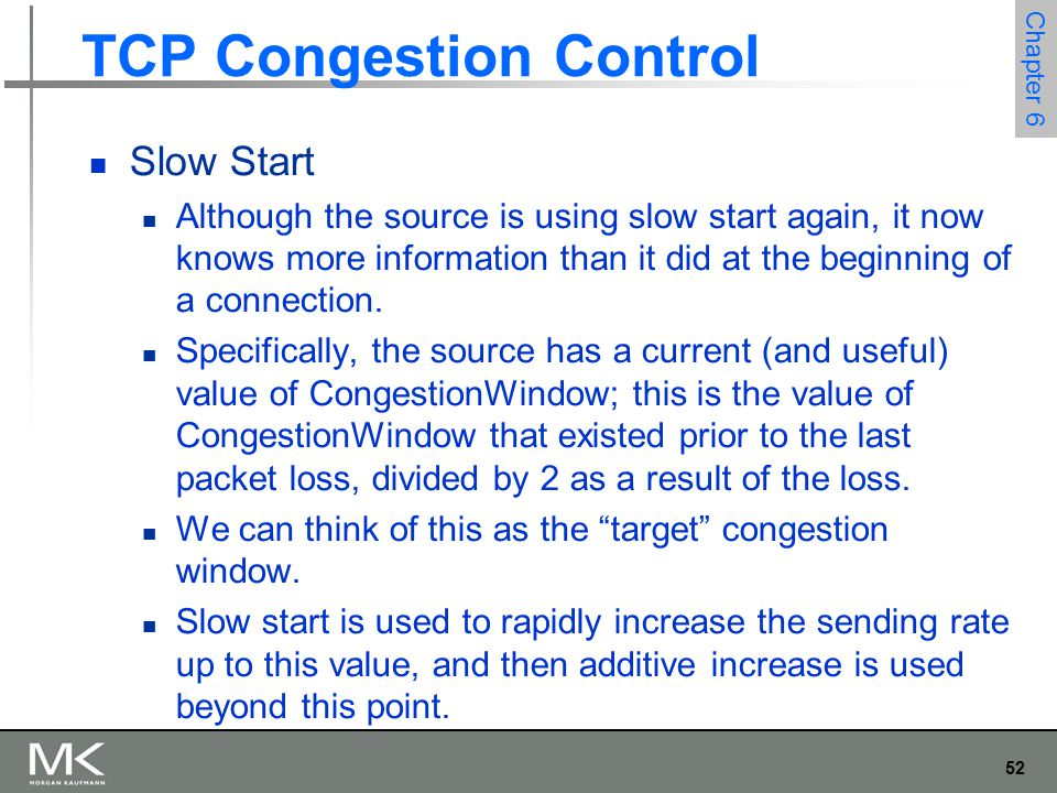 53 Chapter 6 TCP Congestion Control Slow Start Notice that we have a small bookkeeping problem to take care of, in that we want to remember the target congestion window resulting from multiplicative decrease as well as the actual congestion window being used by slow start.