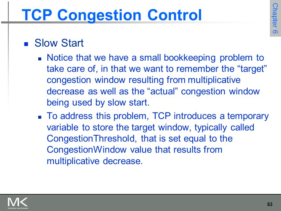 54 Chapter 6 TCP Congestion Control Slow Start The variable CongestionWindow is then reset to one packet, and it is incremented by one packet for every ACK that is received until it reaches.
