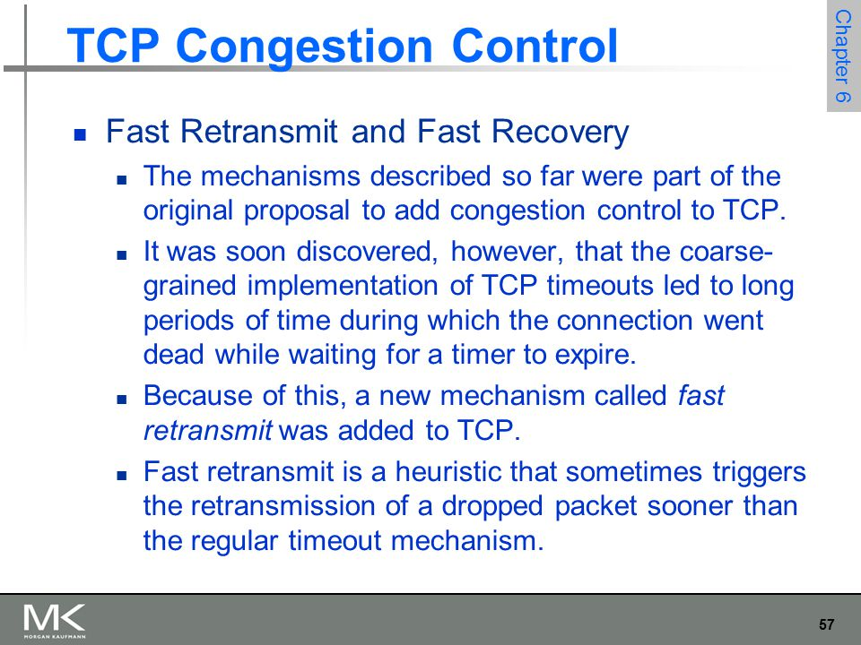 57 Chapter 6 TCP Congestion Control Fast Retransmit and Fast Recovery The mechanisms described so far were part of the original proposal to add congestion control to TCP.