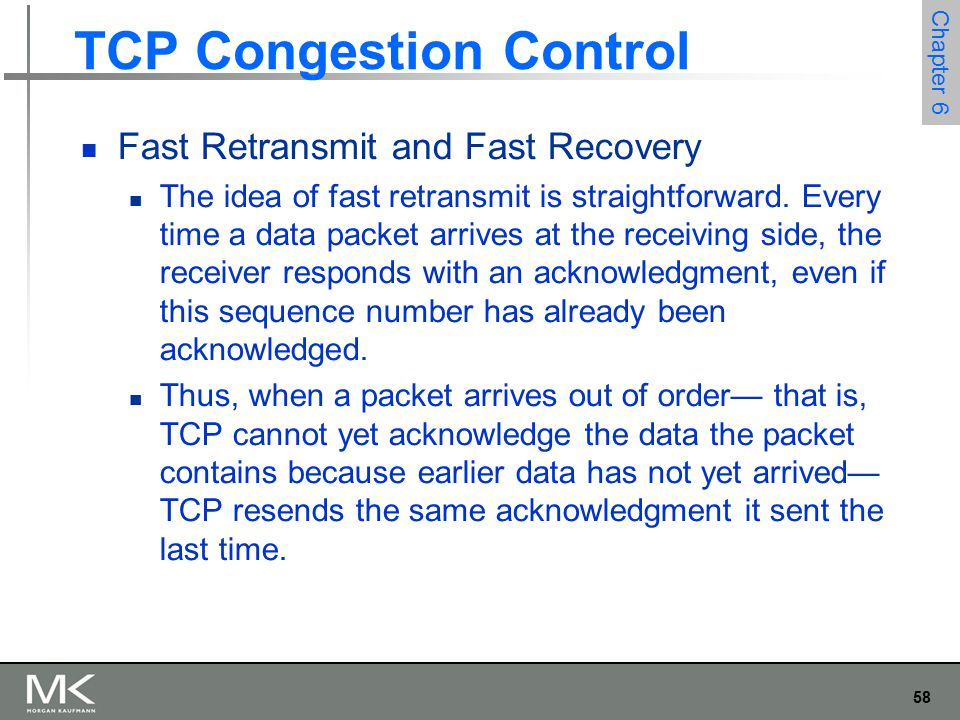 58 Chapter 6 TCP Congestion Control Fast Retransmit and Fast Recovery The idea of fast retransmit is straightforward.