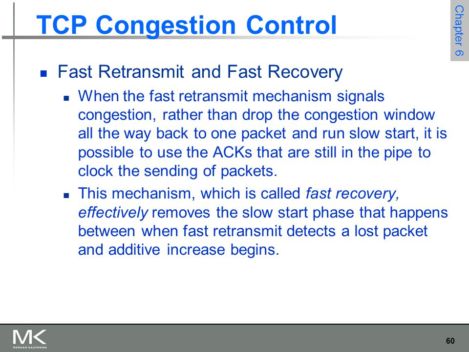 60 Chapter 6 TCP Congestion Control Fast Retransmit and Fast Recovery When the fast retransmit mechanism signals congestion, rather than drop the congestion window all the way back to one packet and run slow start, it is possible to use the ACKs that are still in the pipe to clock the sending of packets.