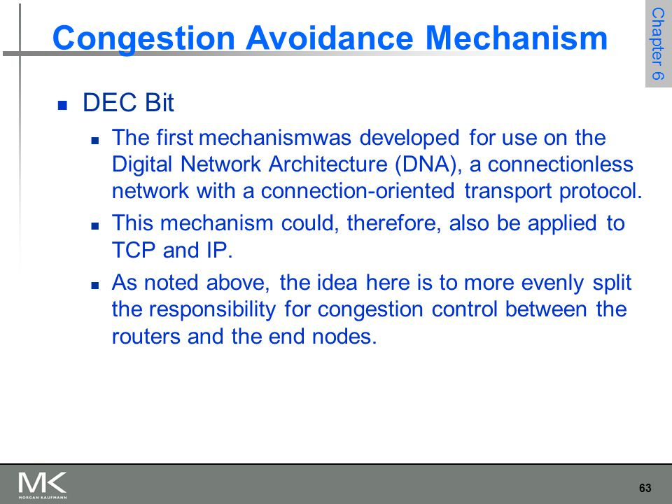 63 Chapter 6 Congestion Avoidance Mechanism DEC Bit The first mechanismwas developed for use on the Digital Network Architecture (DNA), a connectionless network with a connection-oriented transport protocol.