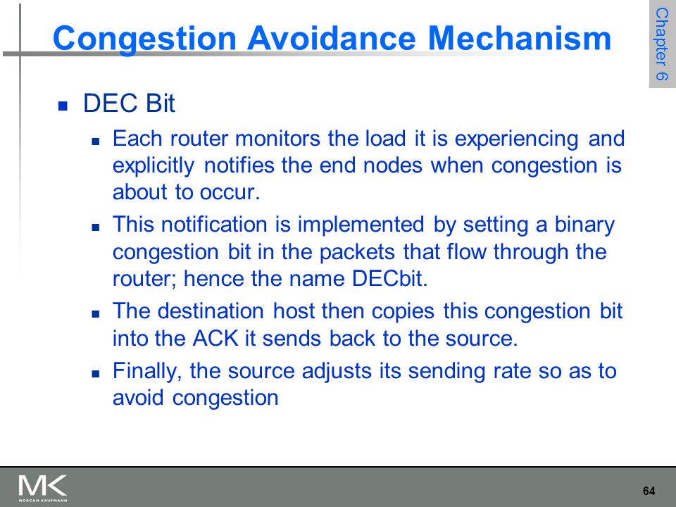 65 Chapter 6 Congestion Avoidance Mechanism DEC Bit A single congestion bit is added to the packet header.