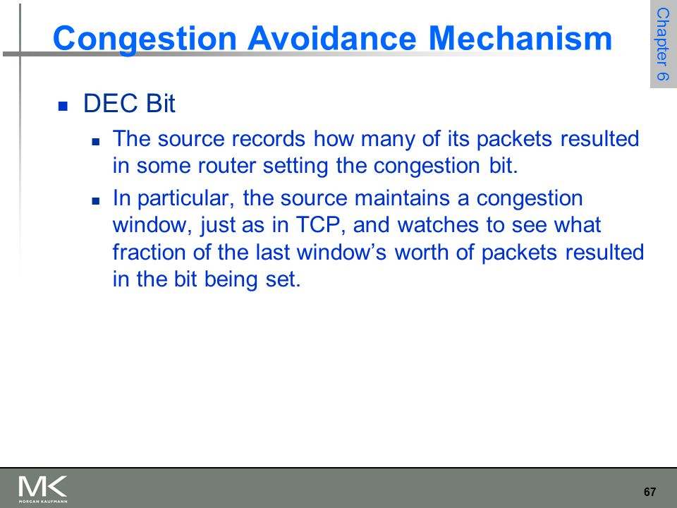 67 Chapter 6 Congestion Avoidance Mechanism DEC Bit The source records how many of its packets resulted in some router setting the congestion bit.