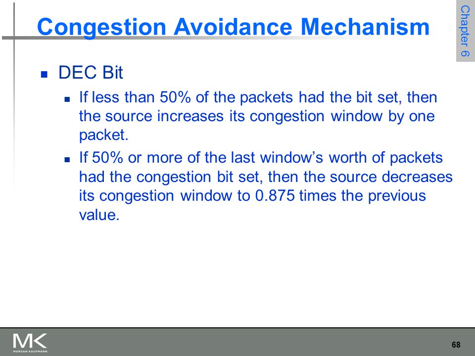 68 Chapter 6 Congestion Avoidance Mechanism DEC Bit If less than 50% of the packets had the bit set, then the source increases its congestion window by one packet.
