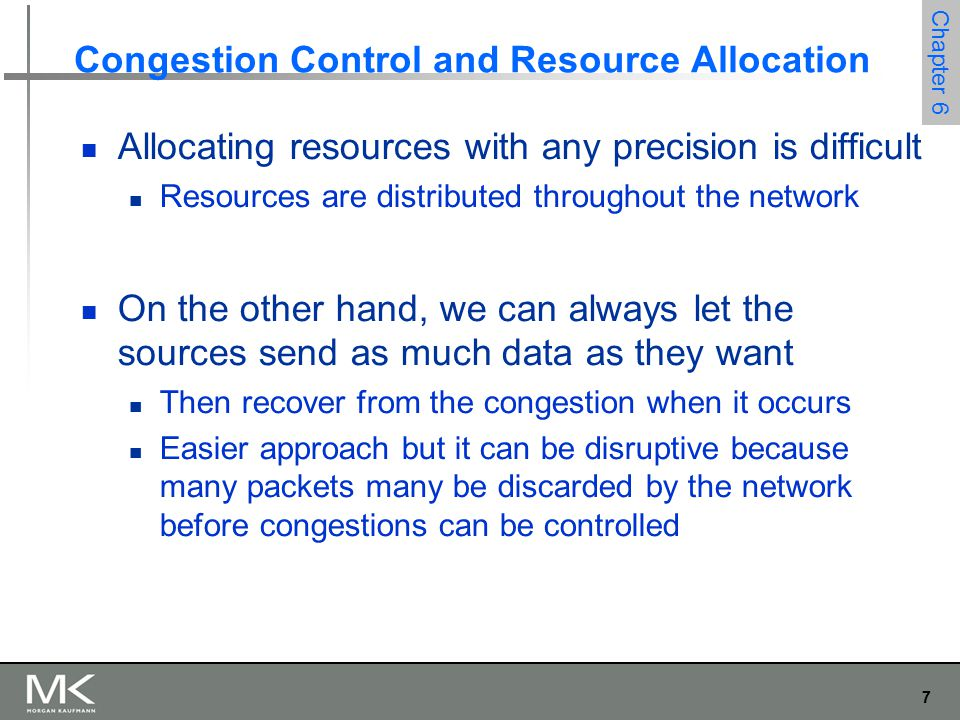 7 Chapter 6 Congestion Control and Resource Allocation Allocating resources with any precision is difficult Resources are distributed throughout the network On the other hand, we can always let the sources send as much data as they want Then recover from the congestion when it occurs Easier approach but it can be disruptive because many packets many be discarded by the network before congestions can be controlled
