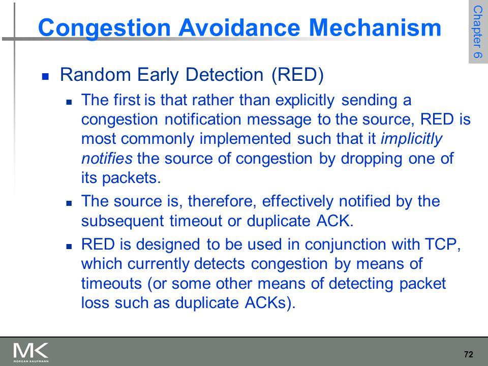 72 Chapter 6 Congestion Avoidance Mechanism Random Early Detection (RED) The first is that rather than explicitly sending a congestion notification message to the source, RED is most commonly implemented such that it implicitly notifies the source of congestion by dropping one of its packets.