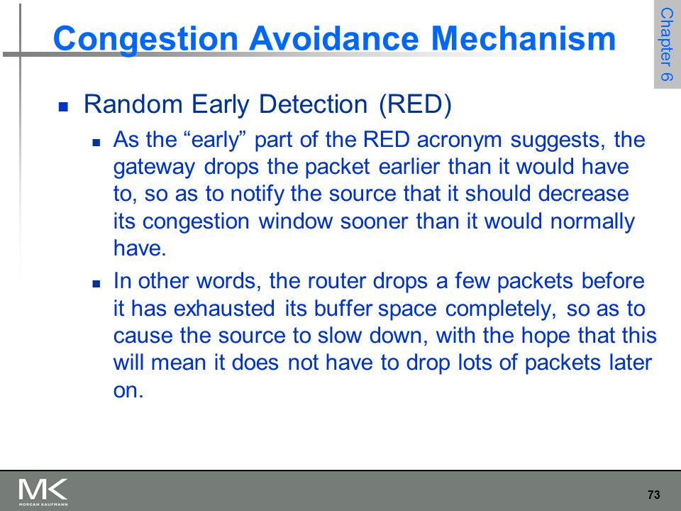74 Chapter 6 Congestion Avoidance Mechanism Random Early Detection (RED) The second difference between RED and DECbit is in the details of how RED decides when to drop a packet and what packet it decides to drop.