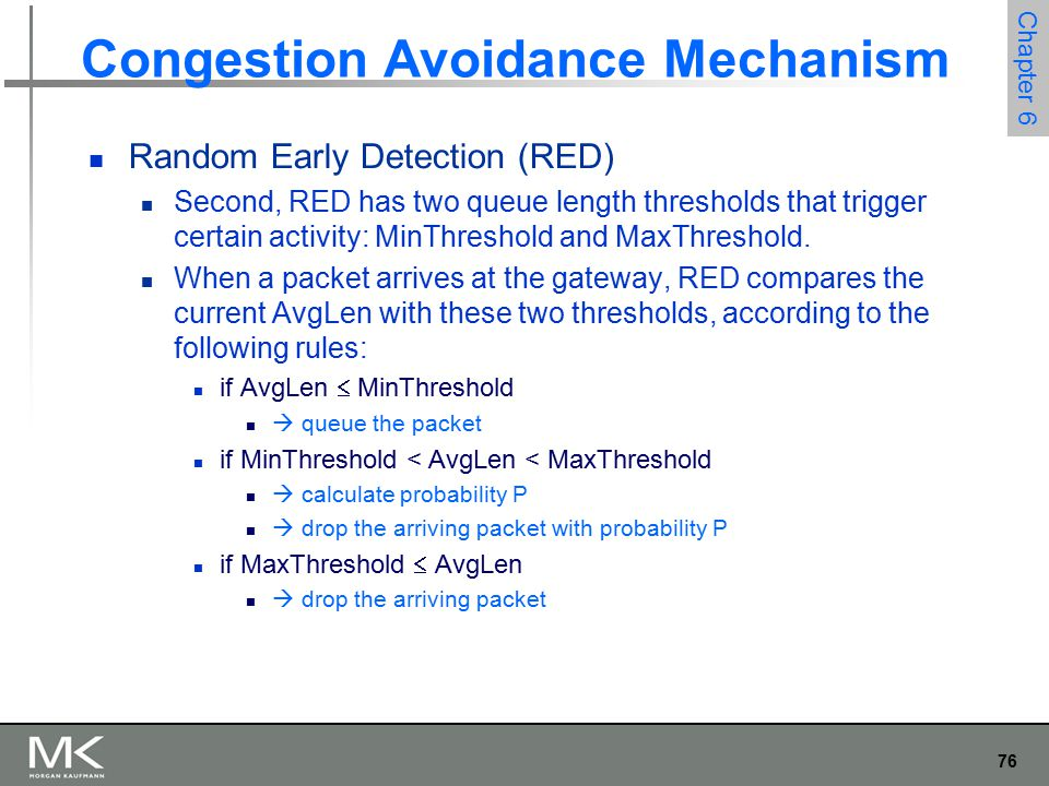 76 Chapter 6 Congestion Avoidance Mechanism Random Early Detection (RED) Second, RED has two queue length thresholds that trigger certain activity: MinThreshold and MaxThreshold.