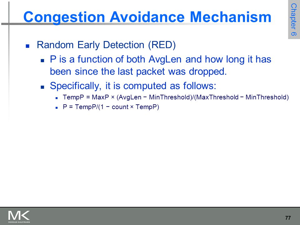 77 Chapter 6 Congestion Avoidance Mechanism Random Early Detection (RED) P is a function of both AvgLen and how long it has been since the last packet was dropped.