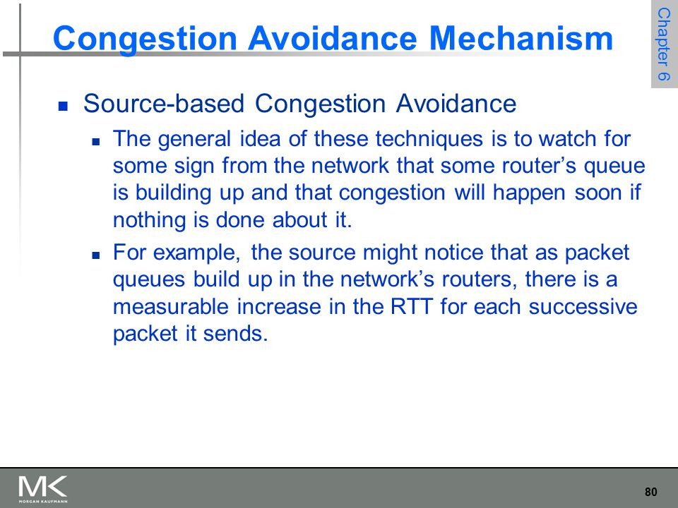 80 Chapter 6 Congestion Avoidance Mechanism Source-based Congestion Avoidance The general idea of these techniques is to watch for some sign from the network that some router's queue is building up and that congestion will happen soon if nothing is done about it.