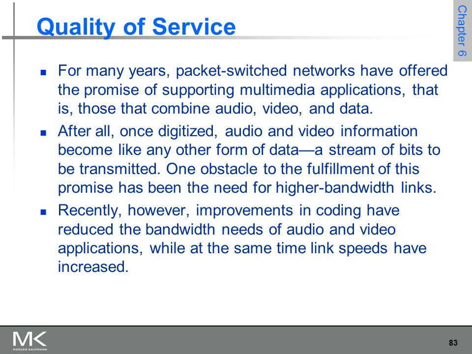 83 Chapter 6 Quality of Service For many years, packet-switched networks have offered the promise of supporting multimedia applications, that is, those that combine audio, video, and data.