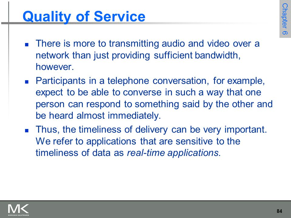84 Chapter 6 Quality of Service There is more to transmitting audio and video over a network than just providing sufficient bandwidth, however.