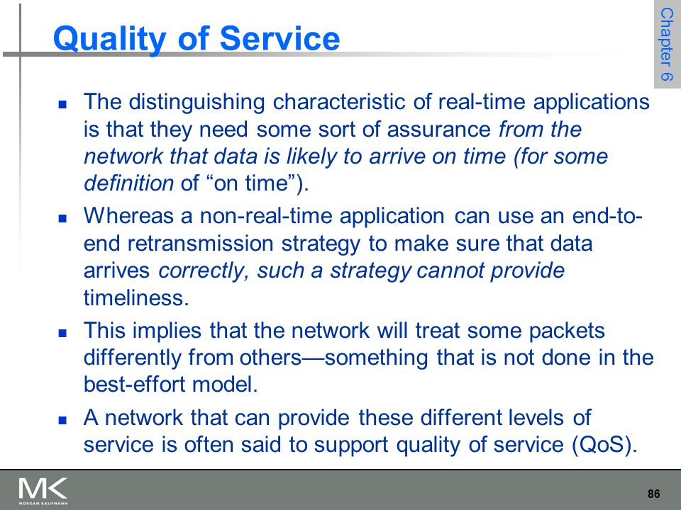 86 Chapter 6 Quality of Service The distinguishing characteristic of real-time applications is that they need some sort of assurance from the network that data is likely to arrive on time (for some definition of on time ).