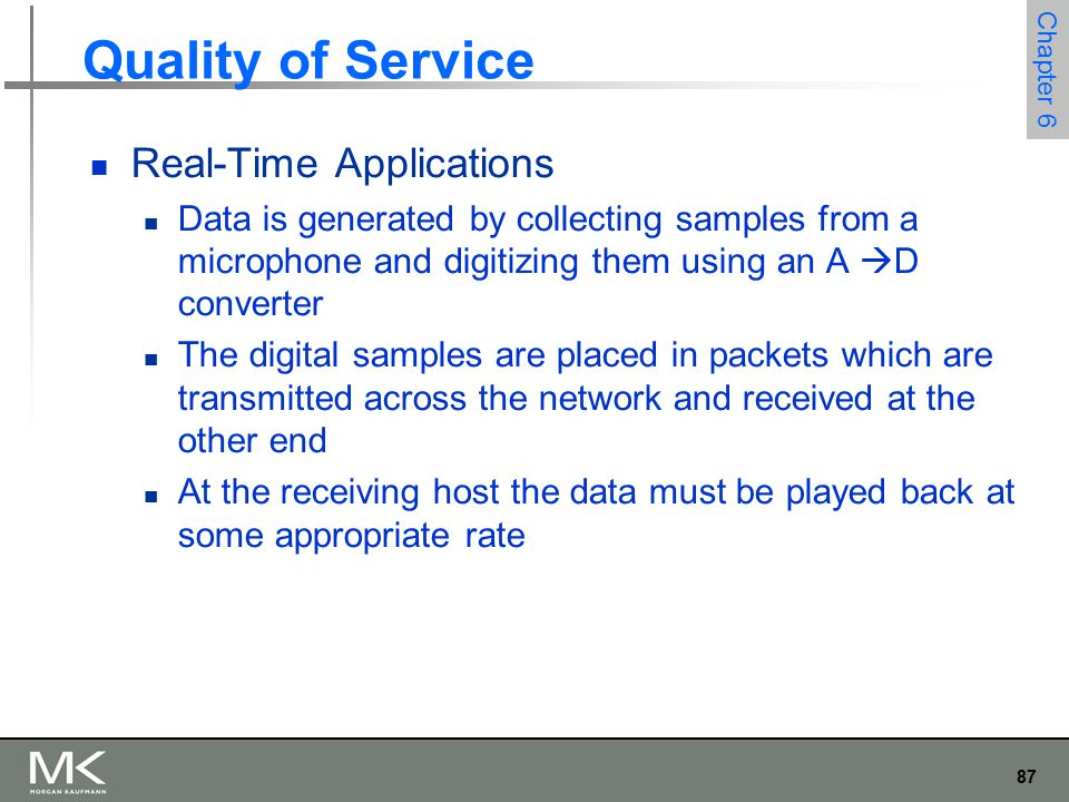 88 Chapter 6 Quality of Service Real-Time Applications For example, if voice samples were collected at a rate of one per 125  s, they should be played back at the same rate We can think of each sample as having a particular playback time The point in time at which it is needed at the receiving host In this example, each sample has a playback time that is 125  s later than the preceding sample If data arrives after its appropriate playback time, it is useless