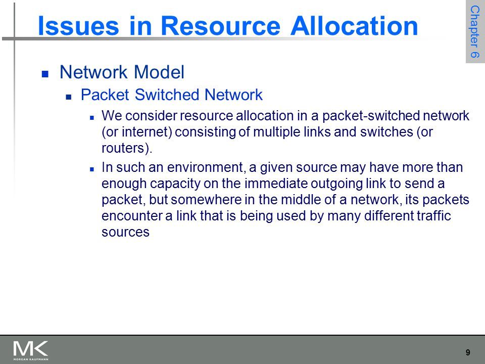 9 Chapter 6 Issues in Resource Allocation Network Model Packet Switched Network We consider resource allocation in a packet-switched network (or internet) consisting of multiple links and switches (or routers).