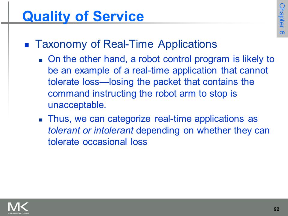 92 Chapter 6 Quality of Service Taxonomy of Real-Time Applications On the other hand, a robot control program is likely to be an example of a real-time application that cannot tolerate loss—losing the packet that contains the command instructing the robot arm to stop is unacceptable.
