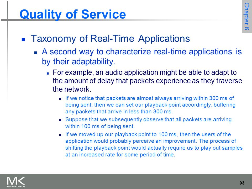 94 Chapter 6 Quality of Service Taxonomy of Real-Time Applications We call applications that can adjust their playback point delay-adaptive applications.