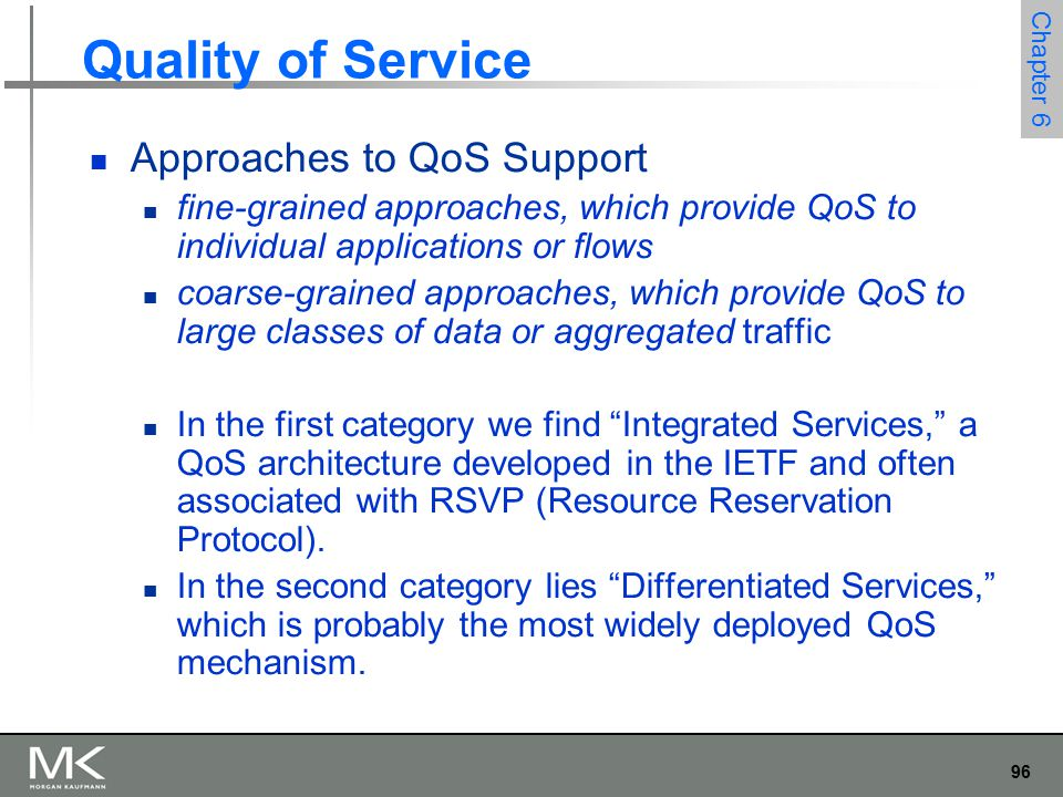 96 Chapter 6 Quality of Service Approaches to QoS Support fine-grained approaches, which provide QoS to individual applications or flows coarse-grained approaches, which provide QoS to large classes of data or aggregated traffic In the first category we find Integrated Services, a QoS architecture developed in the IETF and often associated with RSVP (Resource Reservation Protocol).
